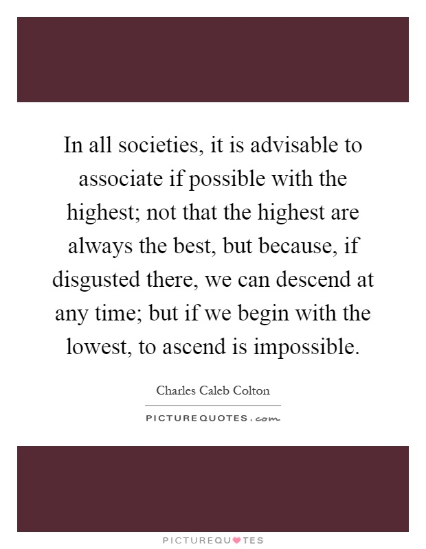 in-all-societies-it-is-advisable-to-associate-if-possible-with-the-highest-not-that-the-highest-are-quote-1